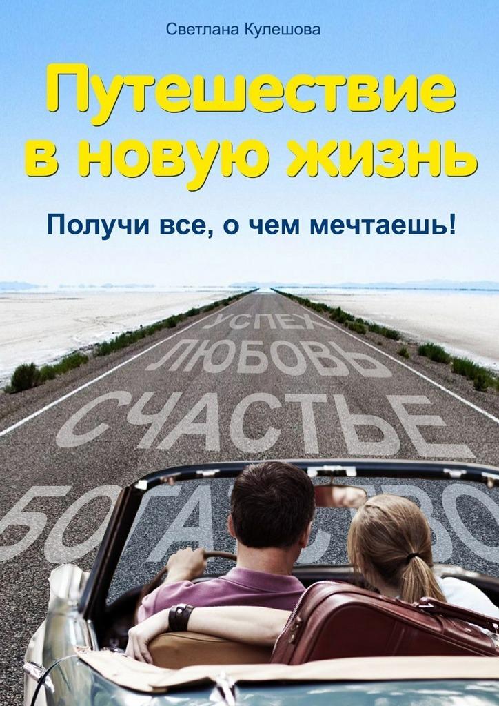 Светлана Кулешова Путешествие в новую жизнь. Получи все, о чем мечтаешь! холден р начинаю новую жизнь