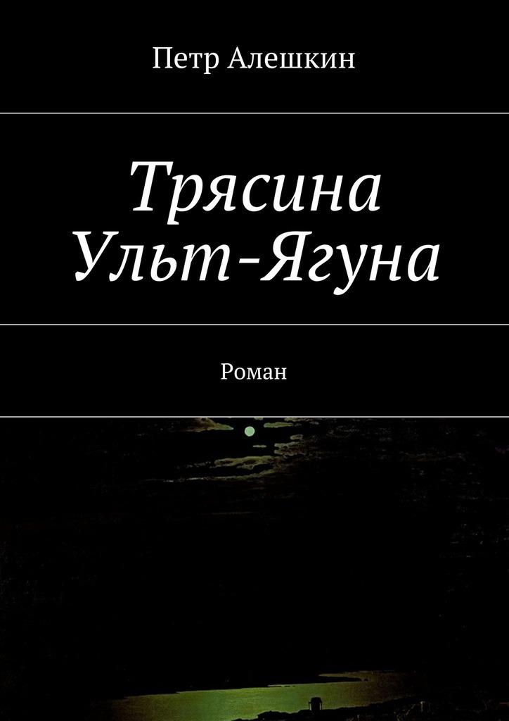 Петр Алешкин Трясина Ульт-Ягуна. Роман петр алешкин беглецы роман