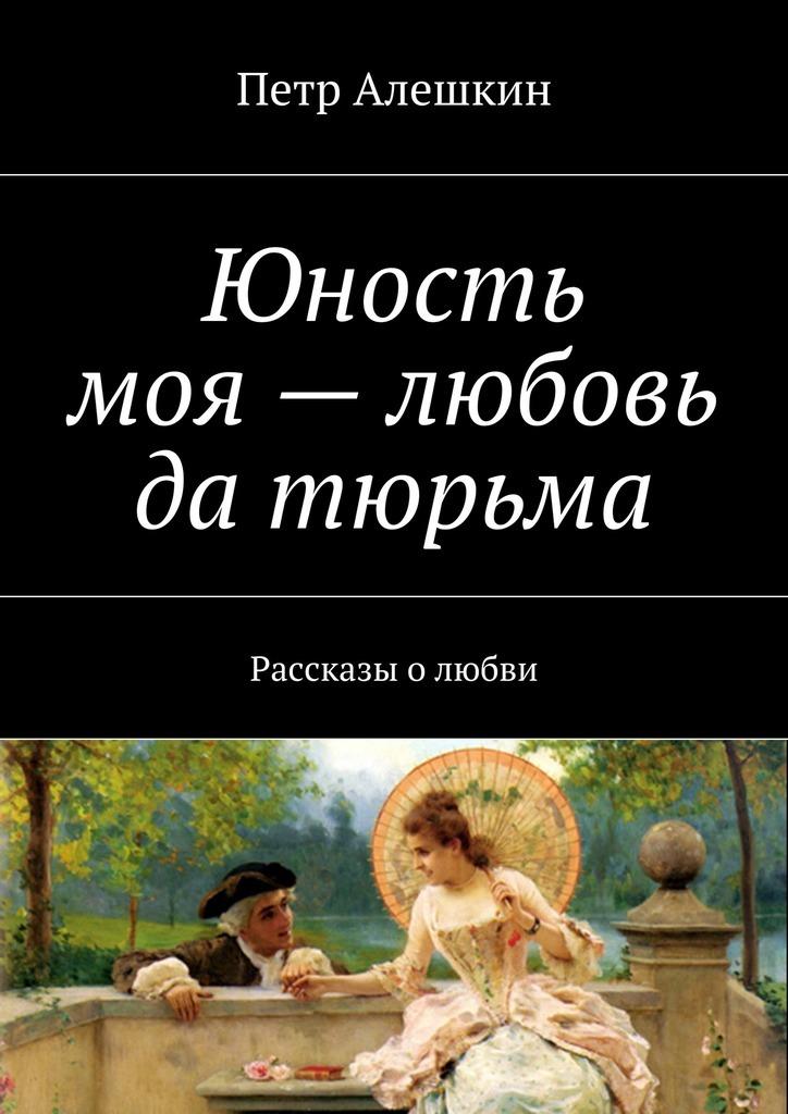 Петр Алешкин Юность моя– любовь да тюрьма. Рассказы олюбви оксана лесли твое тело – моя тюрьма