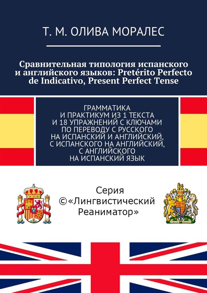Сравнительная типология испанского ианглийского языков: Pret?rito Perfecto de Indicativo, Present Perfect Tense. Грамматика ипрактикумиз1текста и18упражнений сключами попереводу срусского наиспанский ианглийский, сиспанского наанглийский, с