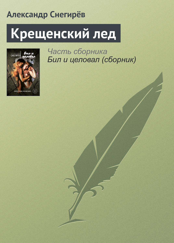 Александр Снегирёв Крещенский лед александр снегирёв как бы огонь