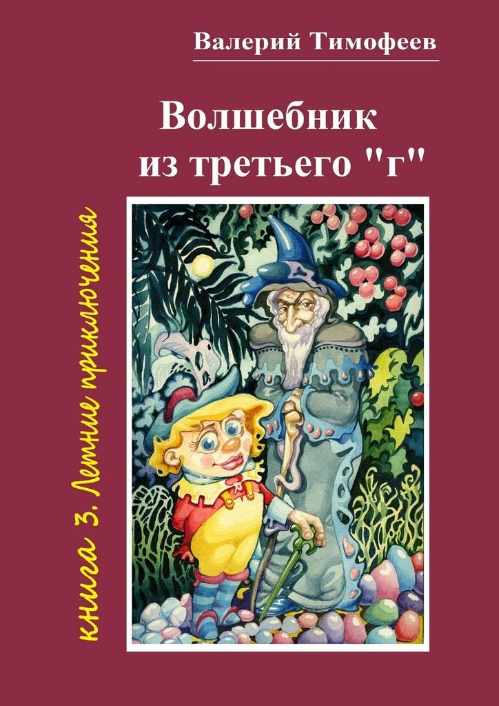 Валерий Тимофеев Волшебник изтретьего «г». Книга 3. Летние приключения цена и фото