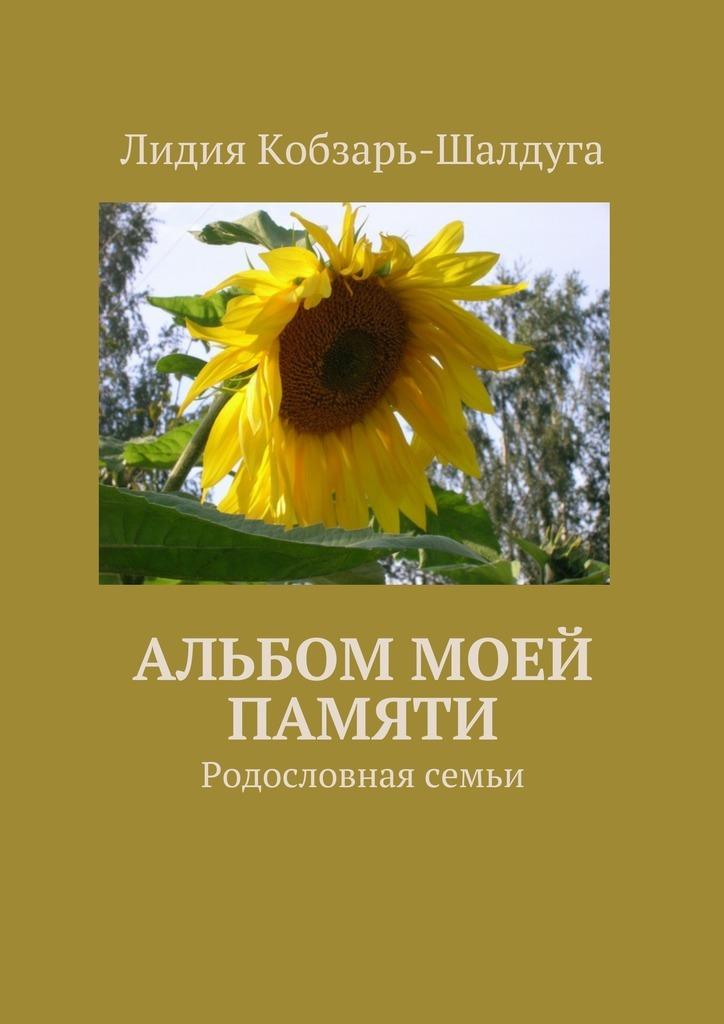 Лидия Кобзарь-Шалдуга Альбом моей памяти. Родословная семьи