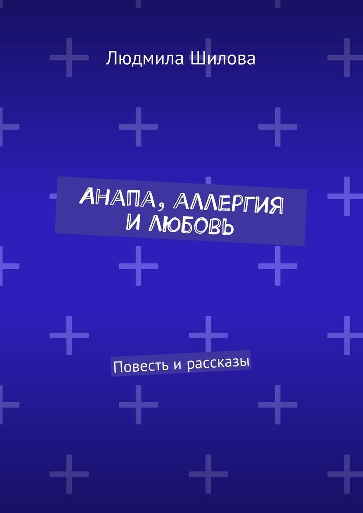 Людмила Викторовна Шилова Анапа, аллергия илюбовь. Повесть ирассказы printio анапа