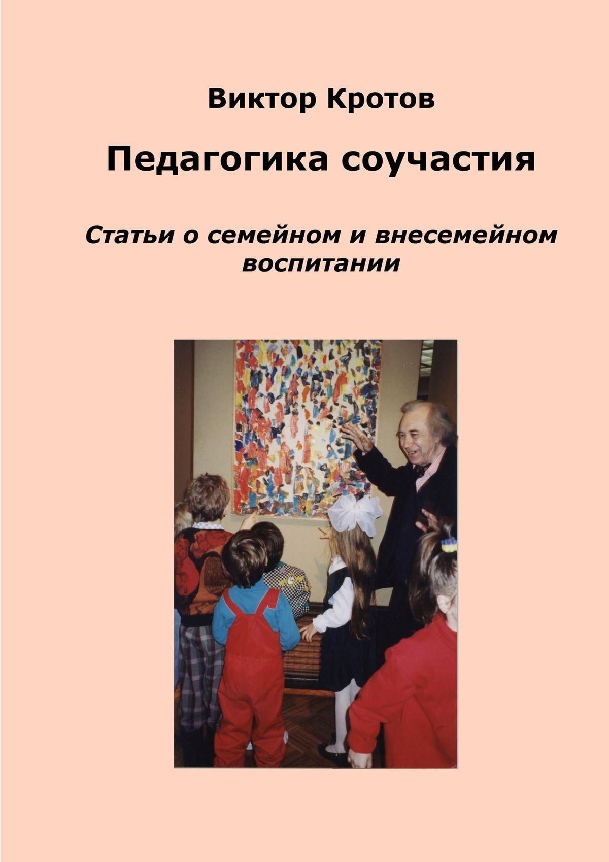 Виктор Кротов Педагогика соучастия. Статьи о семейном и внесемейном воспитании виктор кротов компас для младенца педагогика первого года