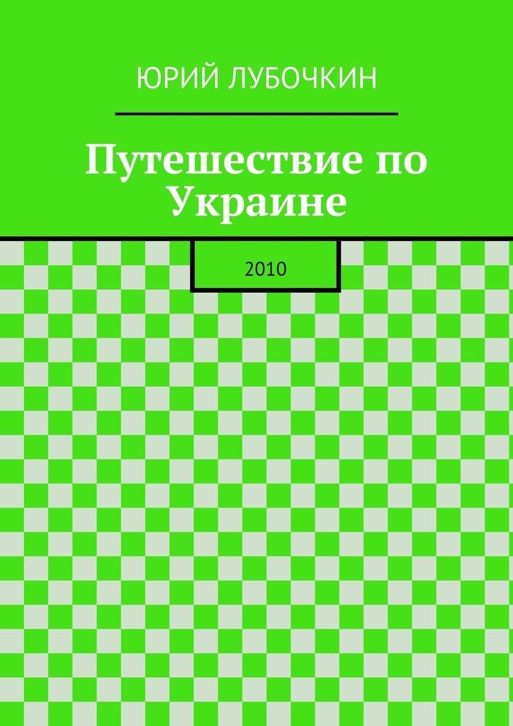Юрий Лубочкин Путешествие по Украине. 2010 цена