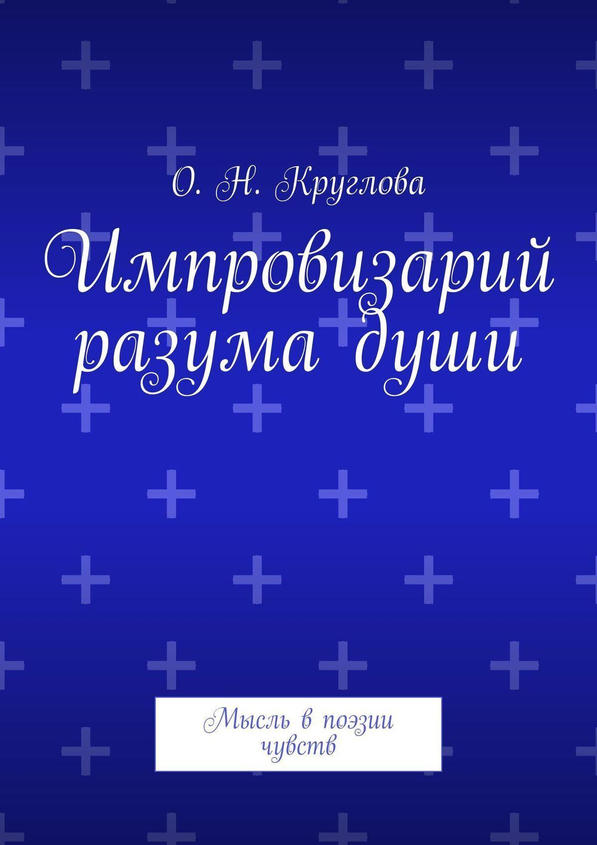 Ольга Николаевна Круглова Импровизарий разумадуши. Мысль впоэзии чувств цены