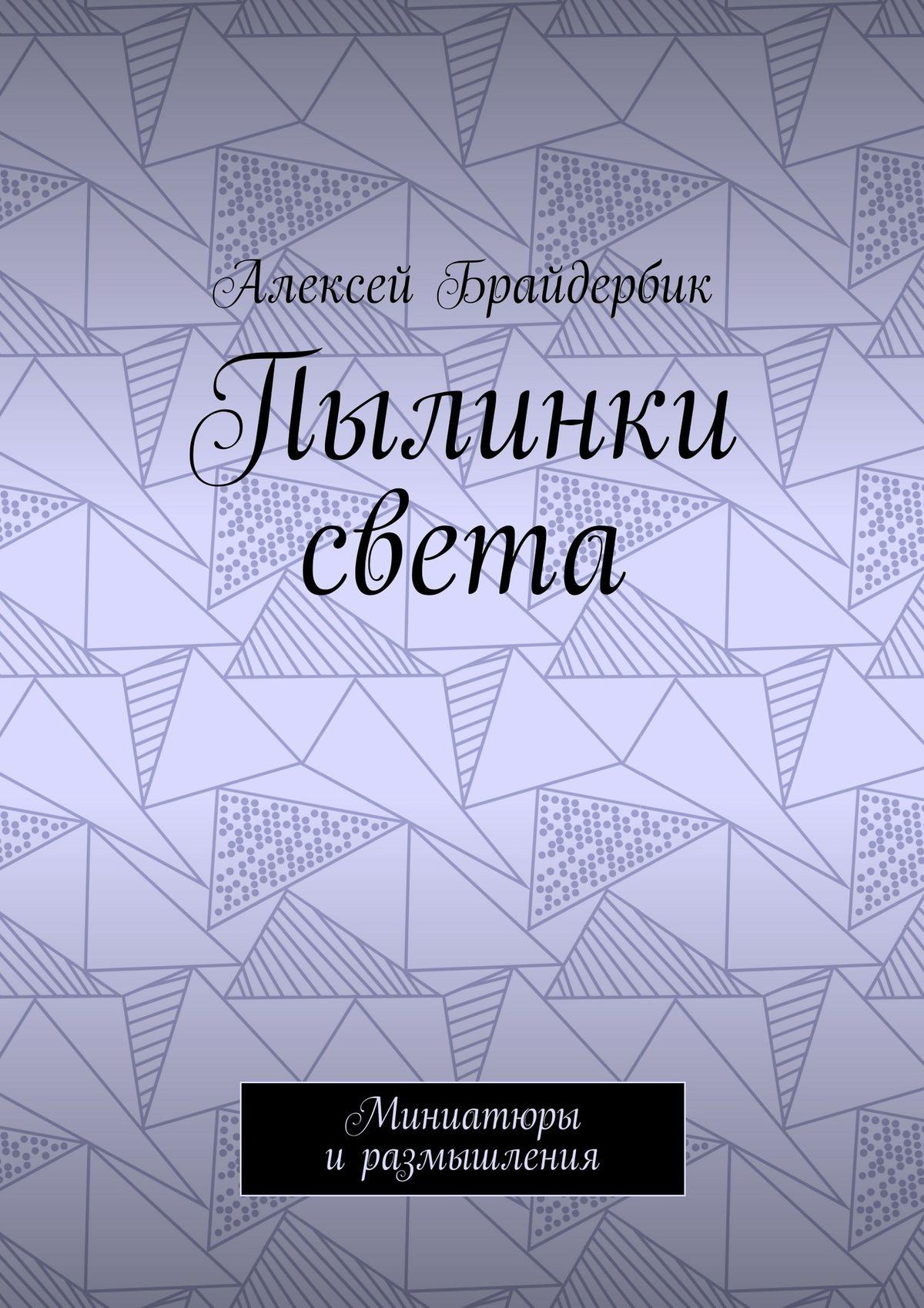 Алексей Брайдербик Пылинки света. Миниатюры иразмышления