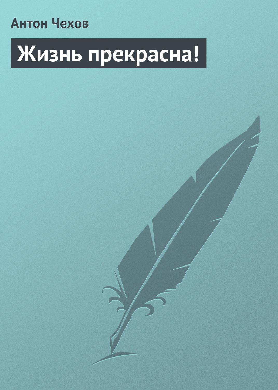 все цены на Антон Чехов Жизнь прекрасна! онлайн