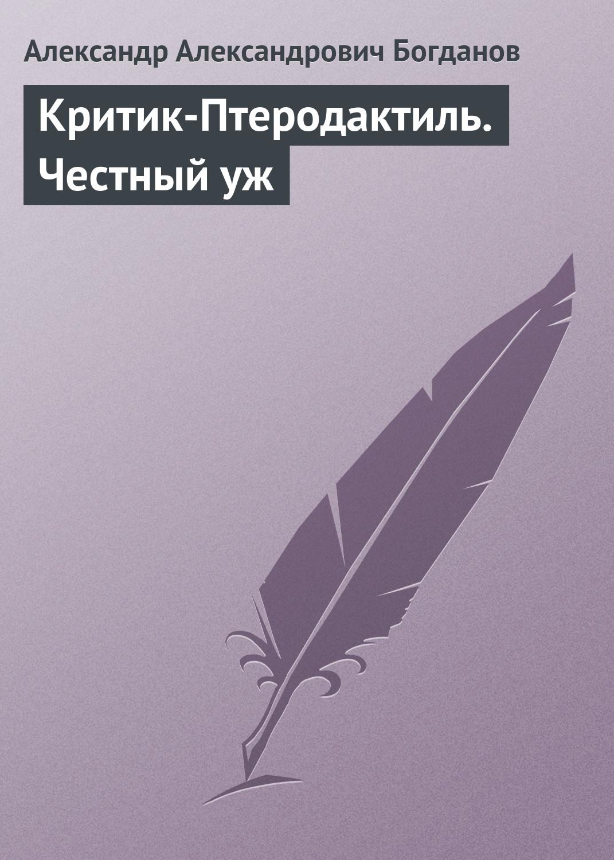 Александр Александрович Богданов Критик-Птеродактиль. Честный уж