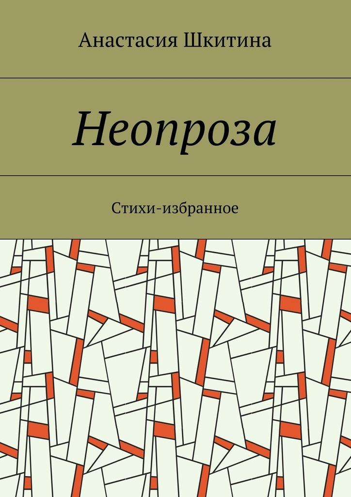 Анастасия Шкитина Неопроза. Стихи-избранное бермондт авалов павел михайлович в борьбе с большевизмом