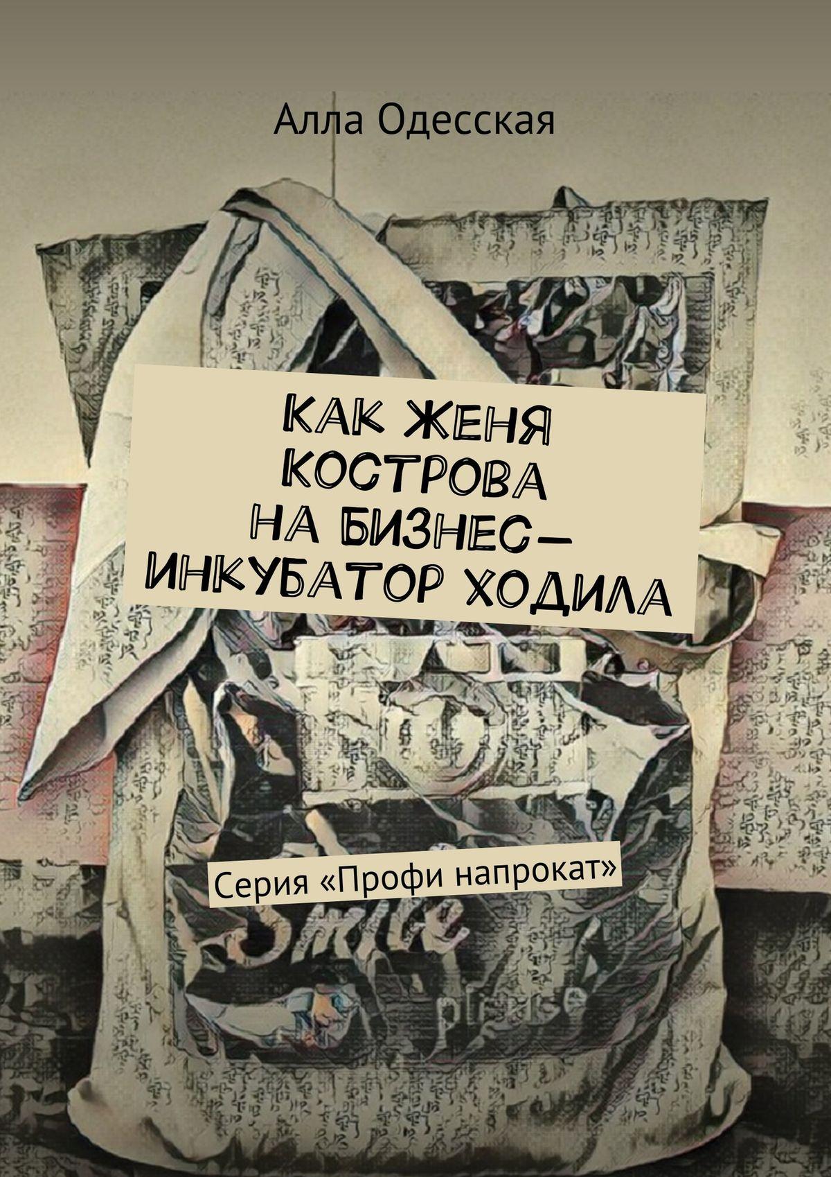 Алла Одесская Как Женя Кострова на Бизнес-инкубатор ходила. Серия «Профи напрокат»