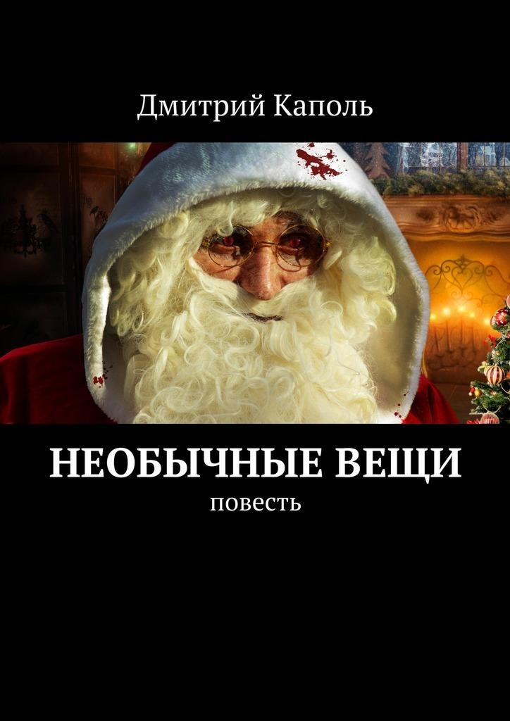 Дмитрий Каполь Необычныевещи. Повесть стрешнев дмитрий булкинъ и сынъ повесть