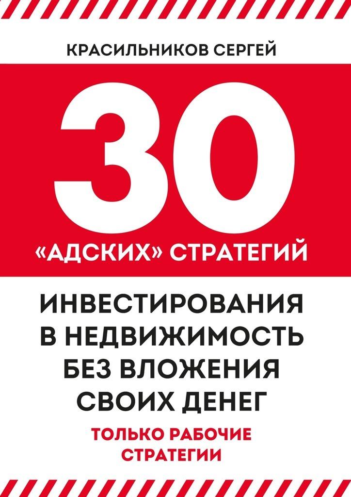 цена на Сергей Красильников 30 «адских» стратегий инвестирования внедвижимость без вложения своих денег