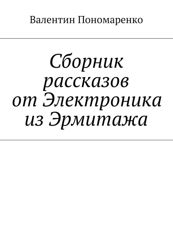 Валентин Пономаренко Сборник рассказов отЭлектроника изЭрмитажа
