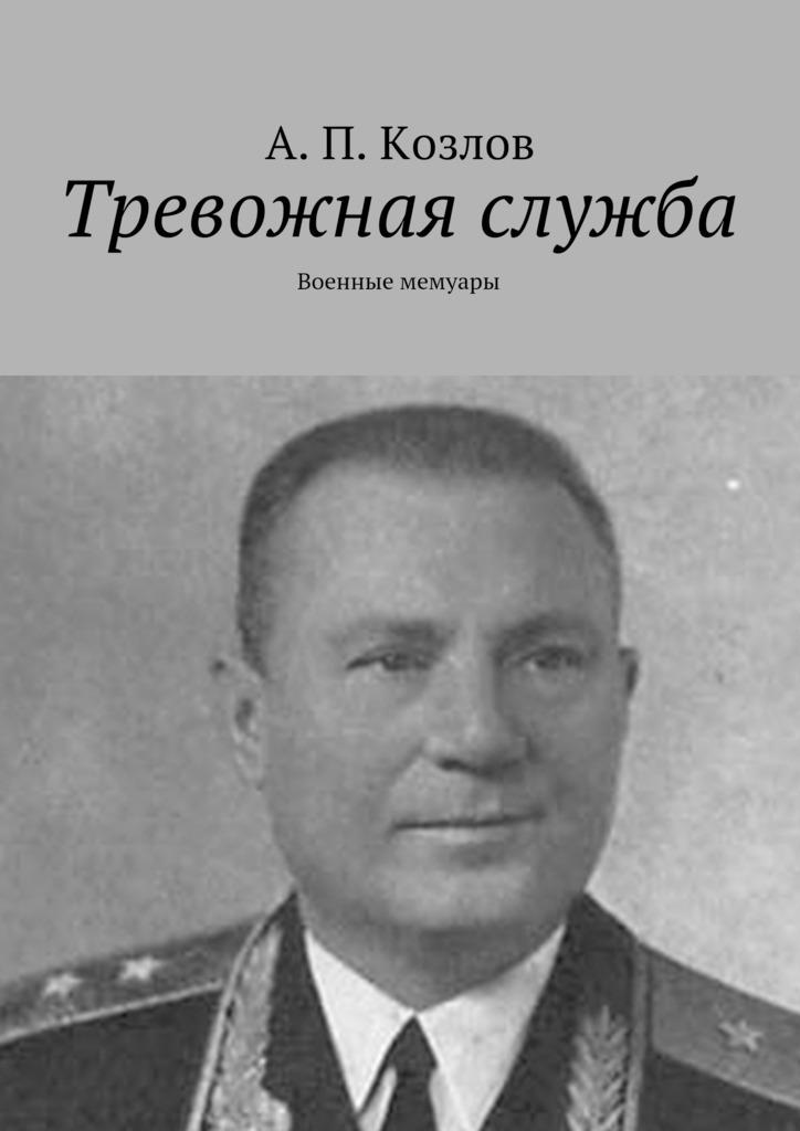 Андрей Петрович Козлов Тревожная служба. Военные мемуары а п козлов тревожная служба