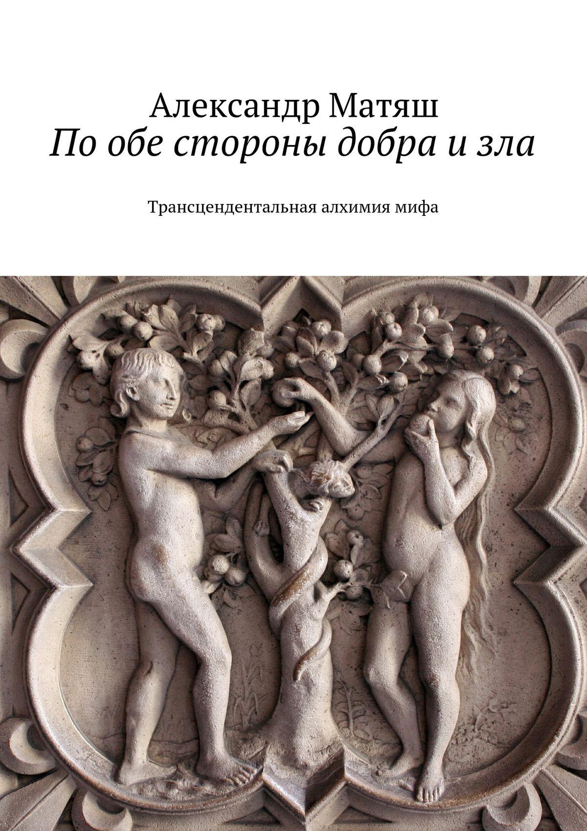 Александр Матяш Пообе стороны добра изла. Трансцендентальная алхимиямифа