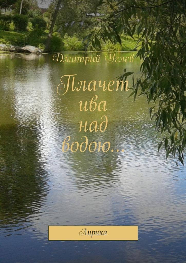 Дмитрий Углев Плачет ива над водою… Лирика дмитрий углев предвисокосныйгод isbn 9785447433512