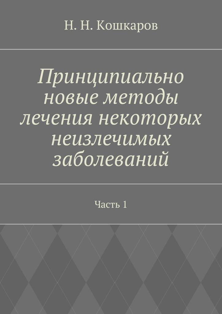 Николай Николаевич Кошкаров Принципиально новые методы лечения некоторых неизлечимых заболеваний. Часть 1 йога терапия лечение и профилактика аллергических заболеваний