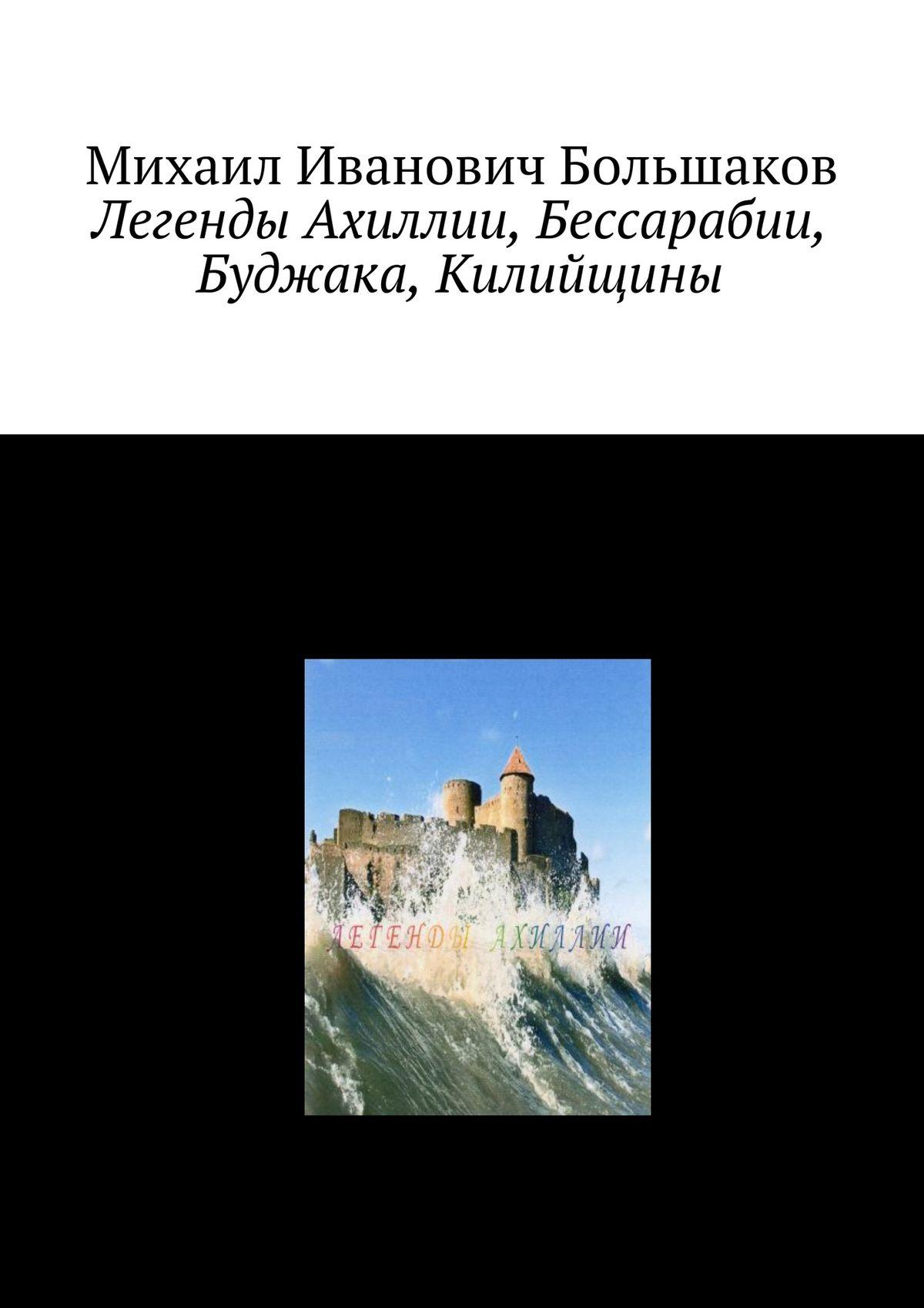 Михаил Иванович Большаков Легенды Ахиллии, Бессарабии, Буджака, Килийщины