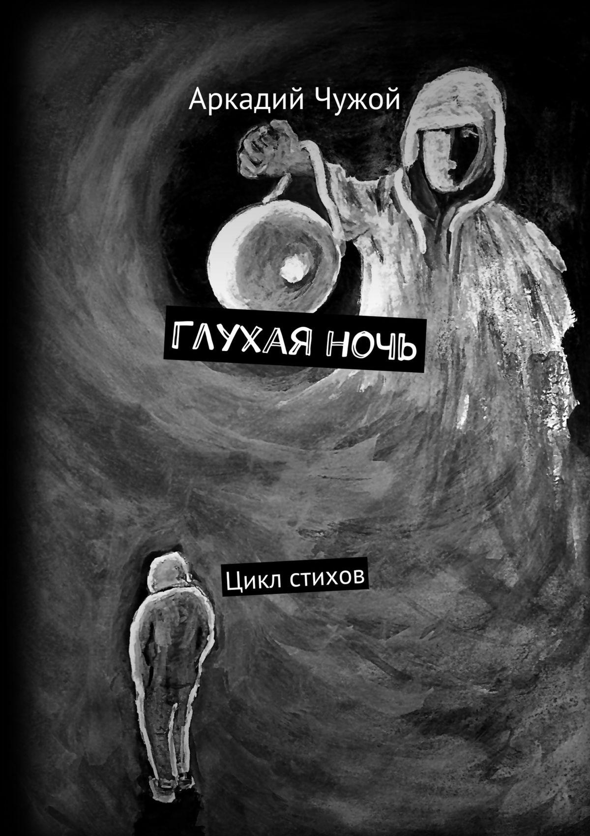 Аркадий Иванович Чужой Глухаяночь. Цикл стихов аркадий чужой рывок в