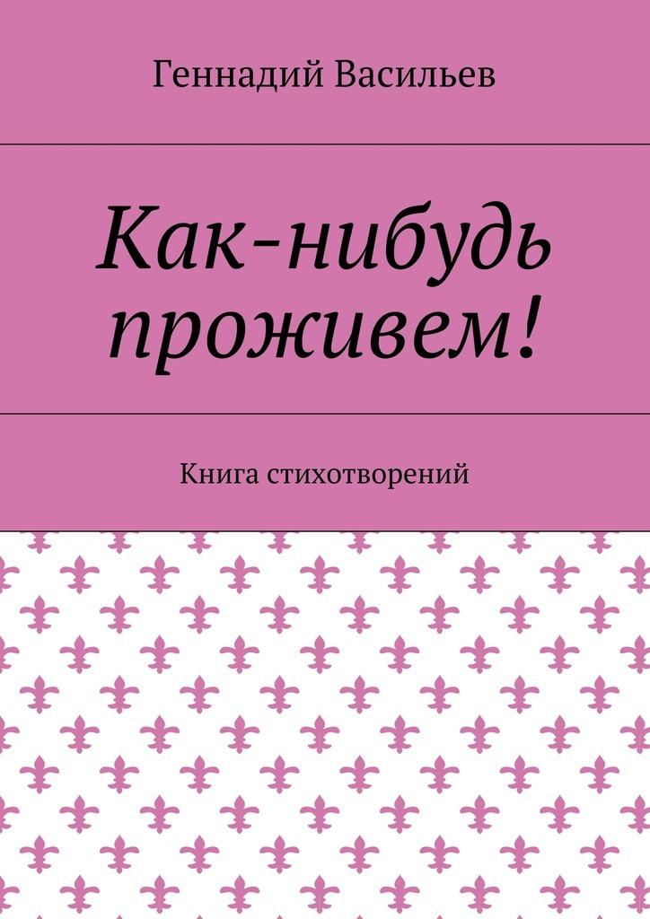 Геннадий Васильев Как-нибудь проживем! Книга стихотворений