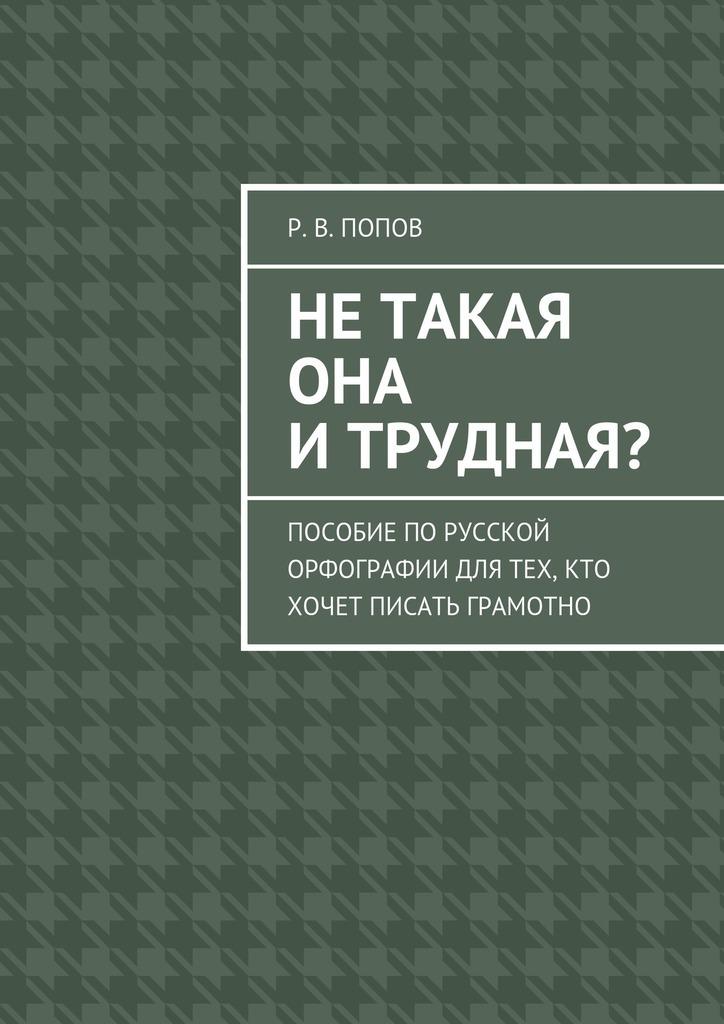 Р. В. Попов Нетакая она итрудная? Пособие порусской орфографии для тех, кто хочет писать грамотно цена 2017