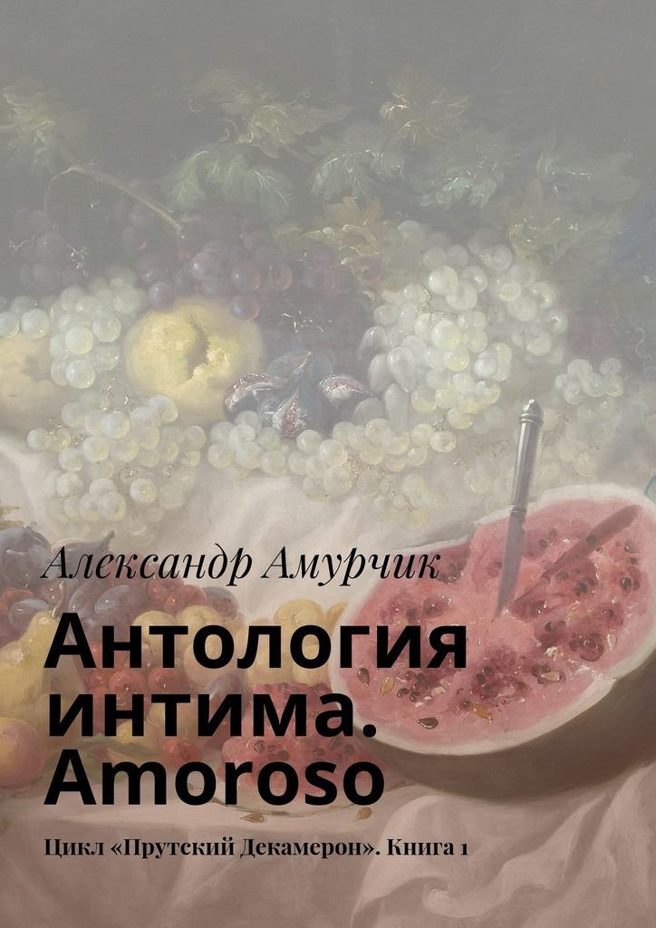 Александр Амурчик Антология интима Amoroso Цикл «Прутский Декамерон» Книга1