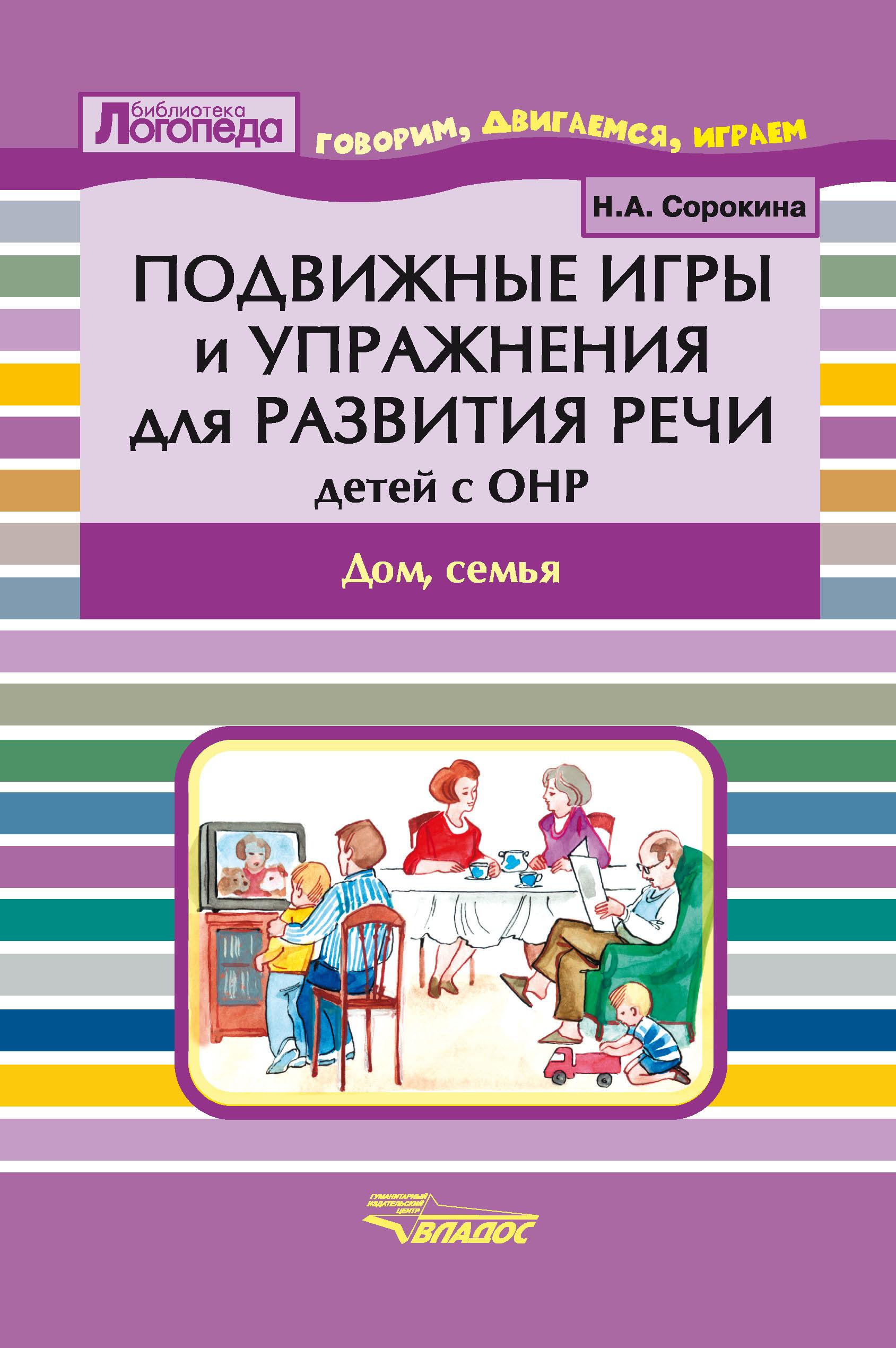 Н. А. Сорокина Подвижные игры и упражнения для развития речи детей с ОНР. Дом, семья
