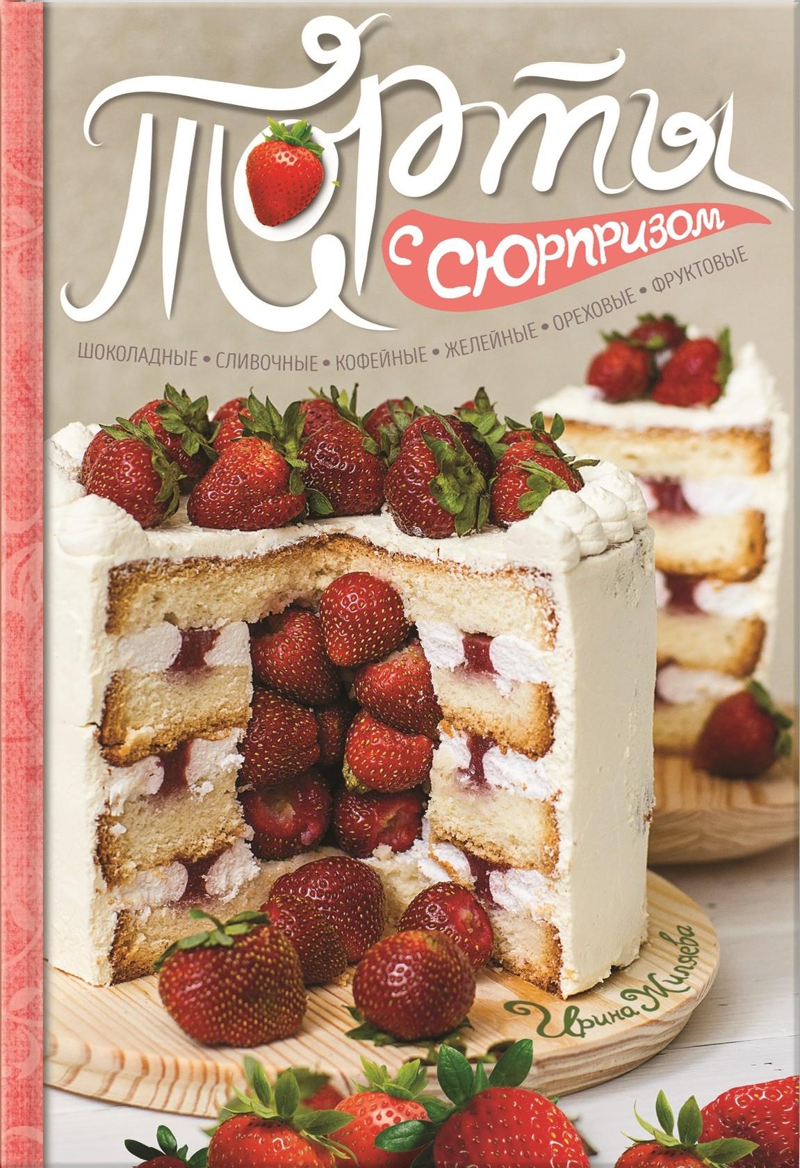 Ирина Жиляева Торты с сюрпризом. Шоколадные, сливочные, кофейные, желейные, ореховые, фруктовые торты