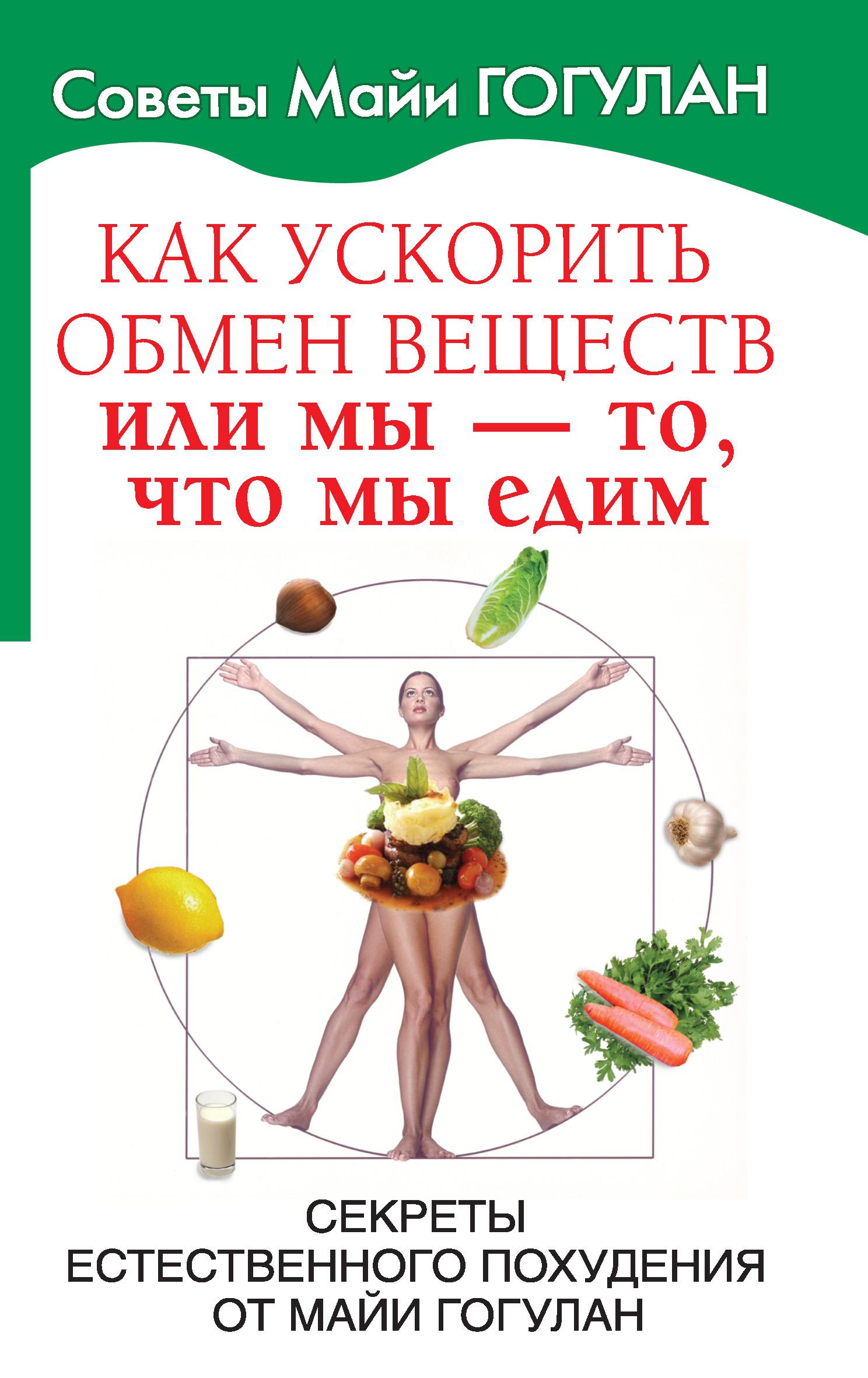 Майя Гогулан Как ускорить обмен веществ, или Мы – то, что мы едим. Секреты естественного похудения от Майи Гогулан майя гогулан энциклопедия здорового питания большая книга о здоровой и вкусной пище