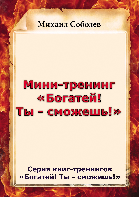 Михаил Соболев Мини-тренинг «Богатей! Ты – сможешь!»