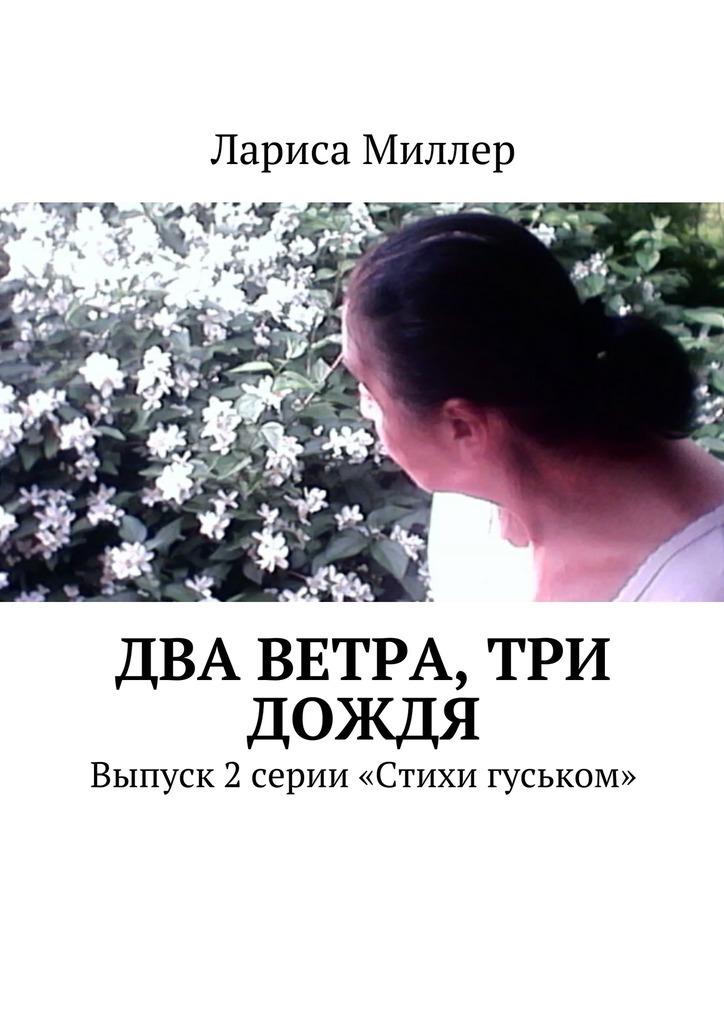 Лариса Миллер Два ветра, три дождя. Выпуск 2 серии «Стихи гуськом» все стихи