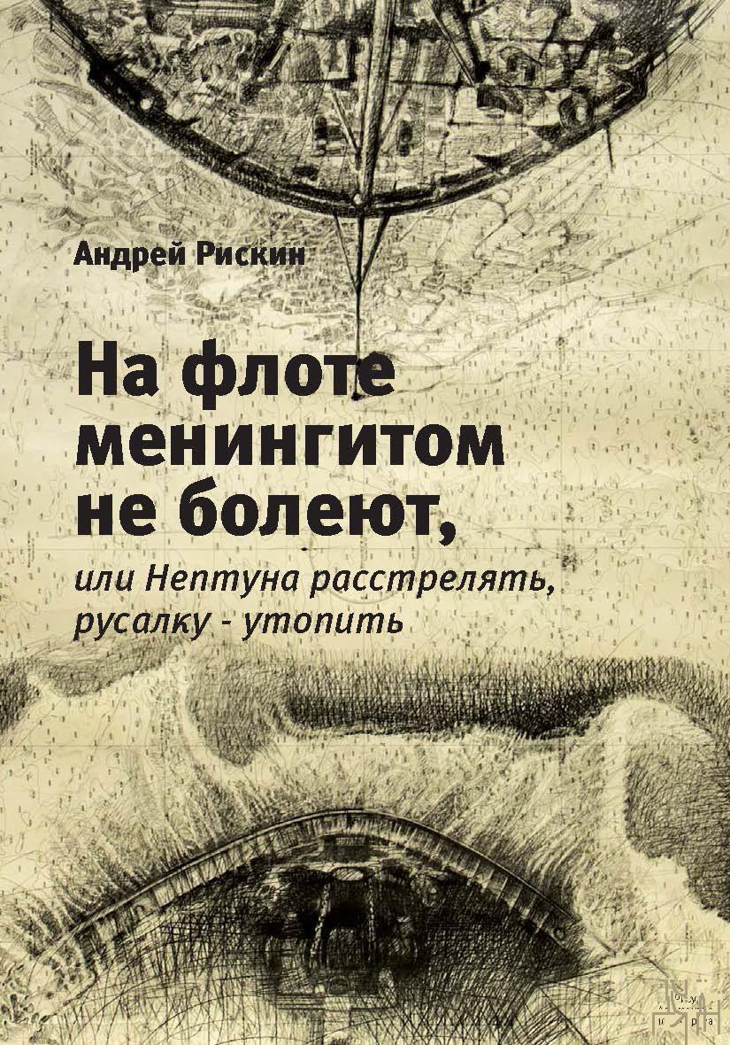 Андрей Рискин На флоте менингитом не болеют, или Нептуна расстрелять, русалку – утопить автор не указан генералные сигналы надзираемые во флоте во время бою