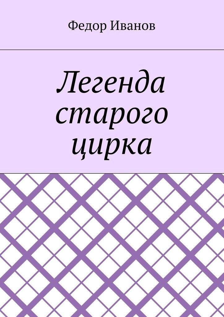Федор Федорович Иванов Легенда старого цирка цена и фото