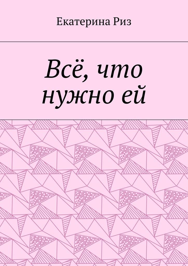 Екатерина Риз Всё, что нужноей