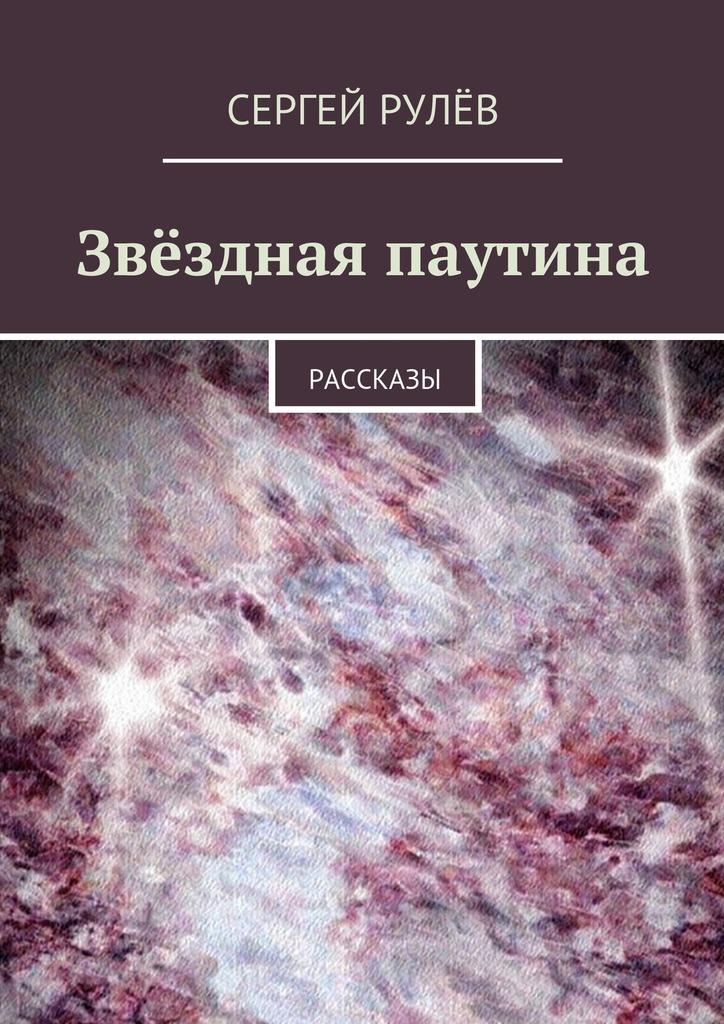 Сергей Рулёв Звёздная паутина. Рассказы