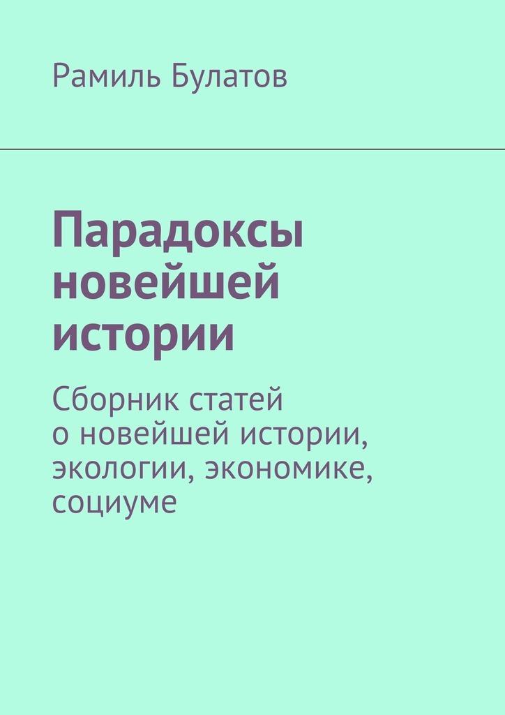 Рамиль Булатов Парадоксы новейшей истории. Сборник статей оновейшей истории, экологии, экономике, социуме