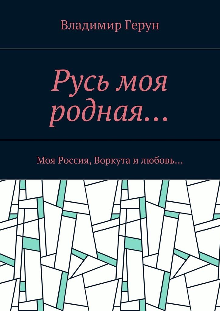 Владимир Герун Русь моя родная… Моя Россия, Воркута илюбовь… ватлин станислав викторович любовь и боль моя россия поэзия