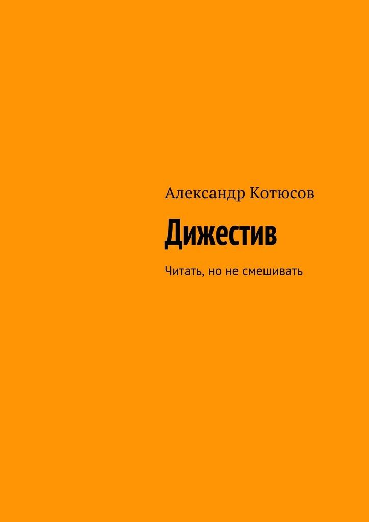 купить Александр Котюсов Дижестив. Читать, но не смешивать по цене 400 рублей