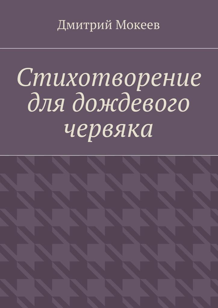 Дмитрий Геннадьевич Мокеев Стихотворение для дождевого червяка. Драма в микромире