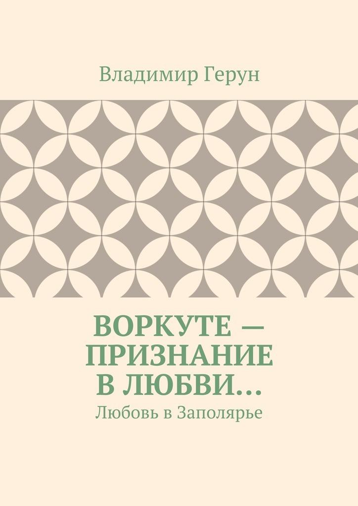 Владимир Герун Воркуте– признание влюбви… Любовь вЗаполярье