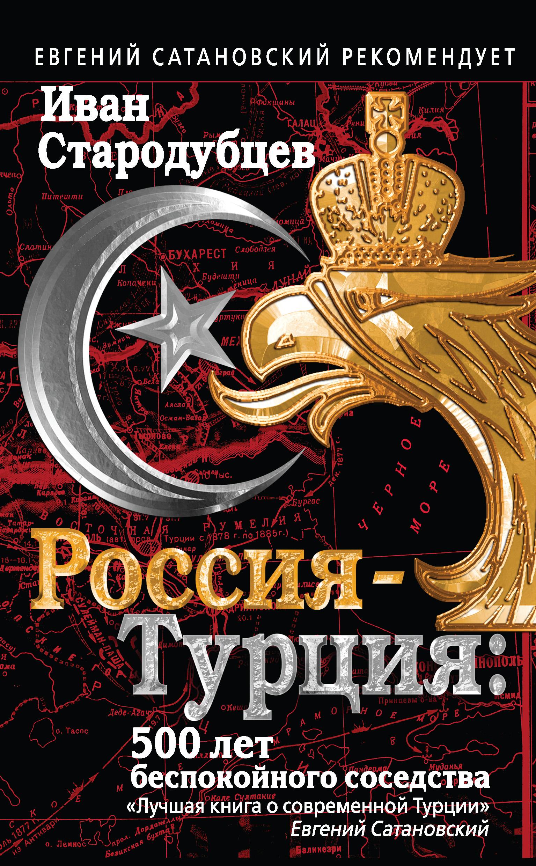 Иван Стародубцев Россия – Турция: 500 лет беспокойного соседства