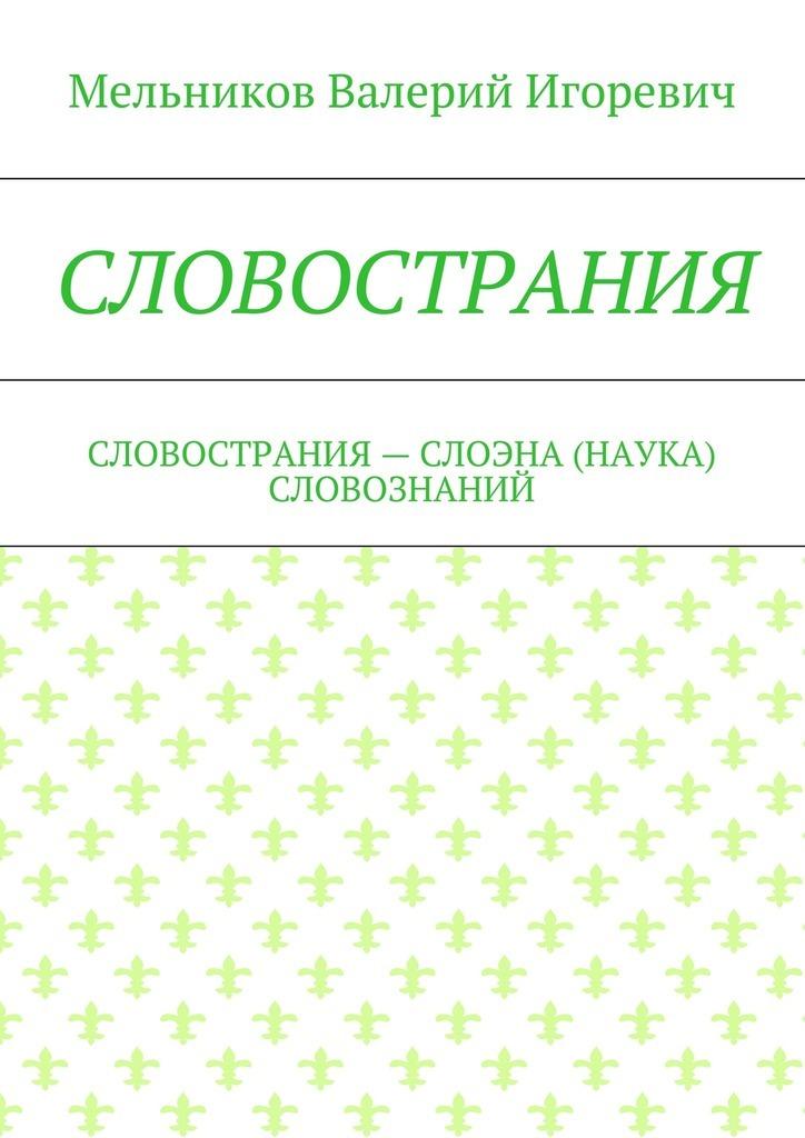 Валерий Игоревич Мельников СЛОВОСТРАНИЯ. СЛОВОСТРАНИЯ– СЛОЭНА (НАУКА) СЛОВОЗНАНИЙ цены онлайн