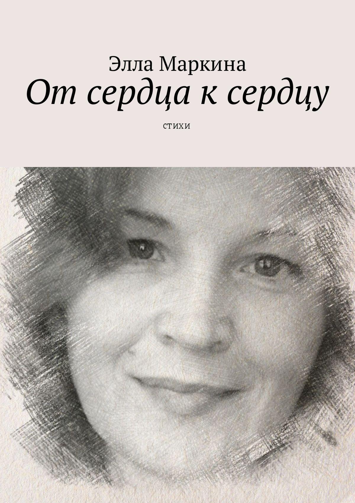 Элла Маркина Отсердца ксердцу. Стихи все стихи