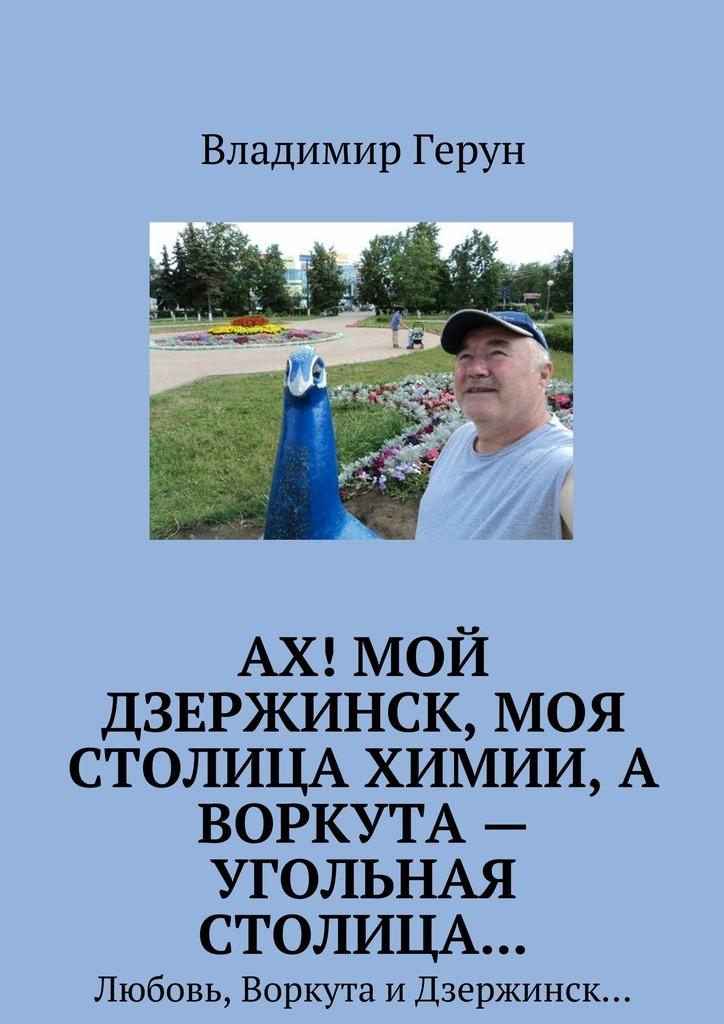 Владимир Герун Ах! Мой Дзержинск, моя столицахимии, а Воркута – угольная столица… Любовь, Воркута иДзержинск…
