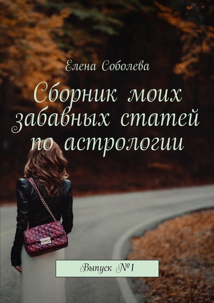 Елена Соболева Сборник моих забавных статей поастрологии. Выпуск№1