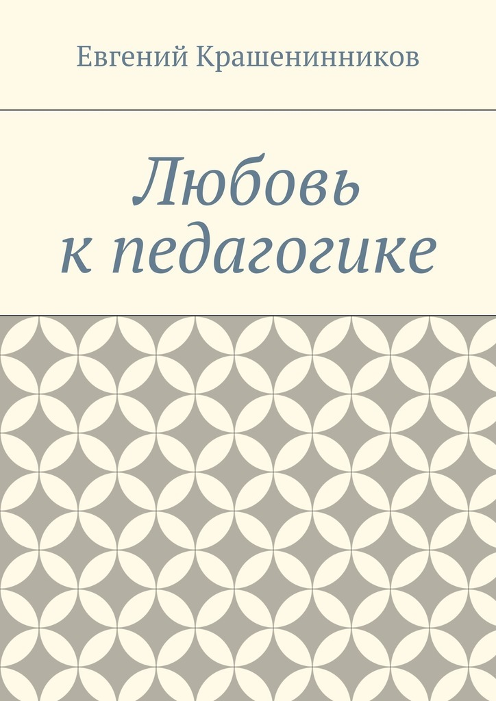 Евгений Евгеньевич Крашенинников Любовь кпедагогике крашенинников фёдор наш 17 й год статьи и колонки
