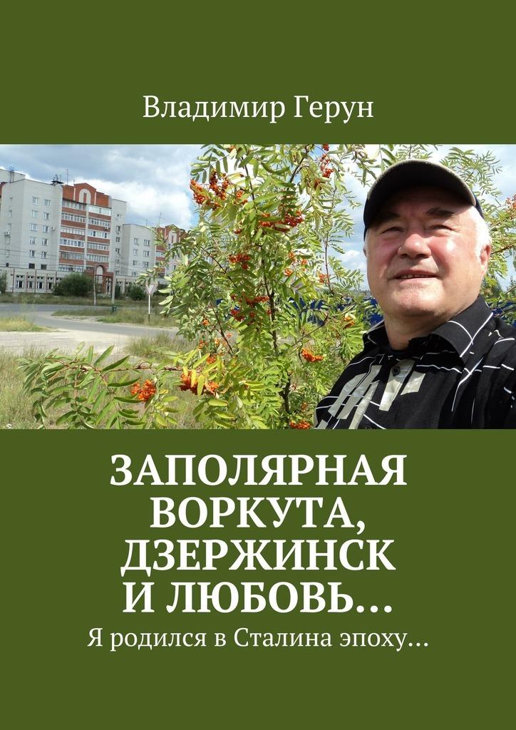 Владимир Герун Заполярная Воркута, Дзержинск илюбовь… Я родился вСталина эпоху…