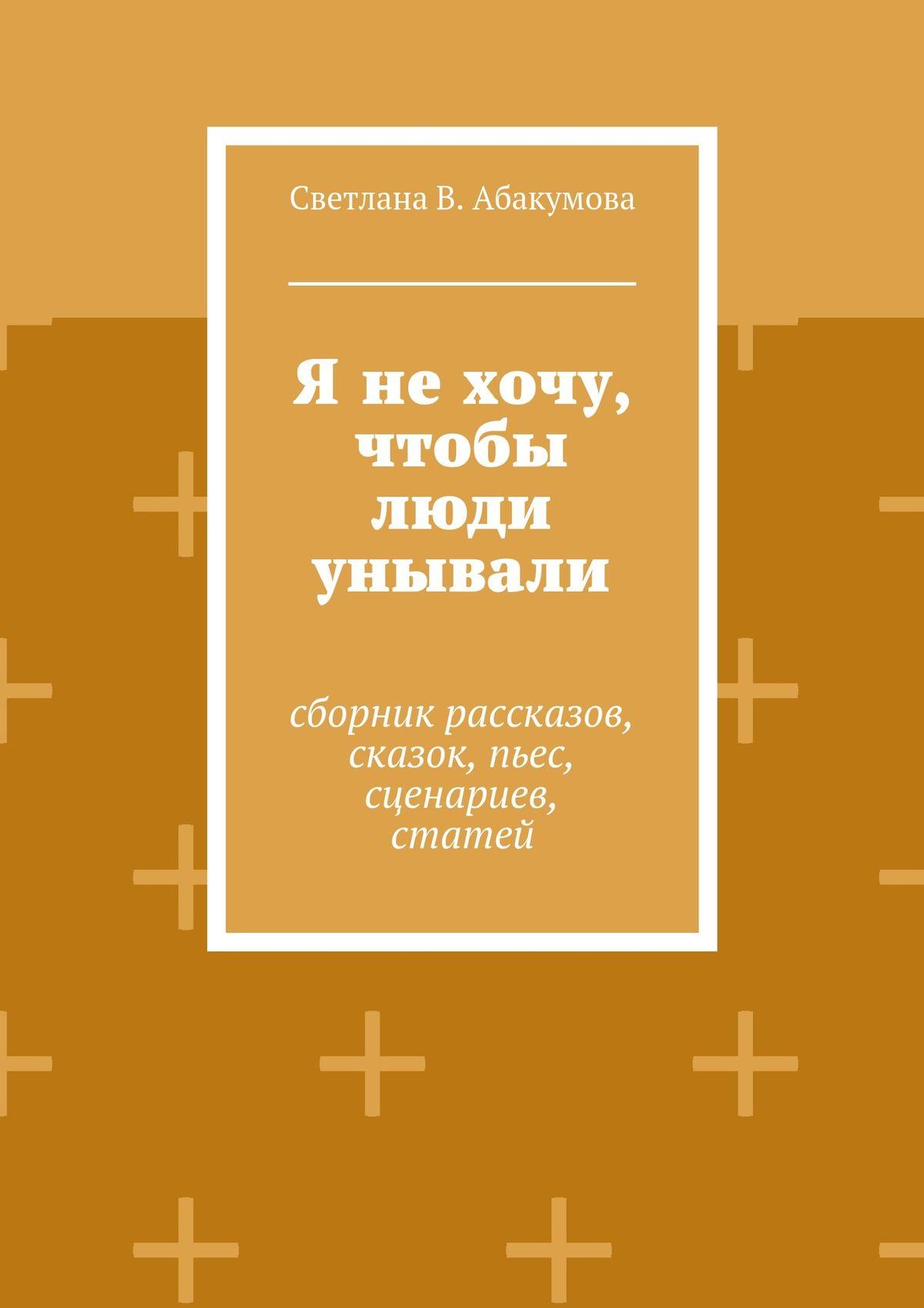 Светлана В. Абакумова Я нехочу, чтобы люди унывали. Сборник рассказов, сказок, пьес, сценариев, статей стоимость